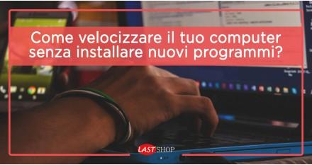 Come velocizzare il tuo computer senza installare nuovi programmi?