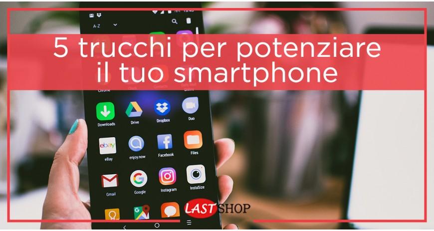 5 Trucchi per potenziare il tuo smartphone