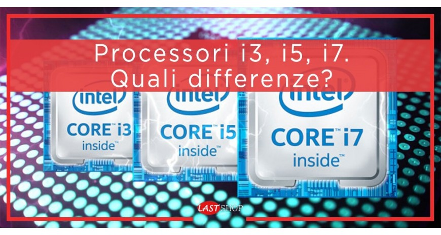 Processori i3, i5, i7. Quali differenze?